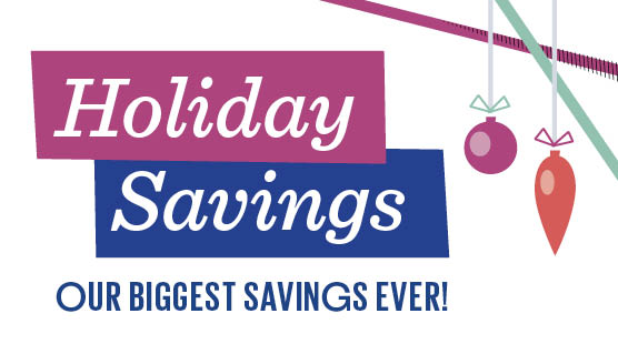 Holiday Savings -- our biggest sale ever!